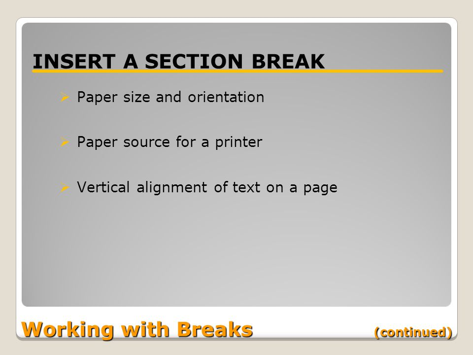Working with Breaks (continued) INSERT A SECTION BREAK  Paper size and orientation  Paper source for a printer  Vertical alignment of text on a page