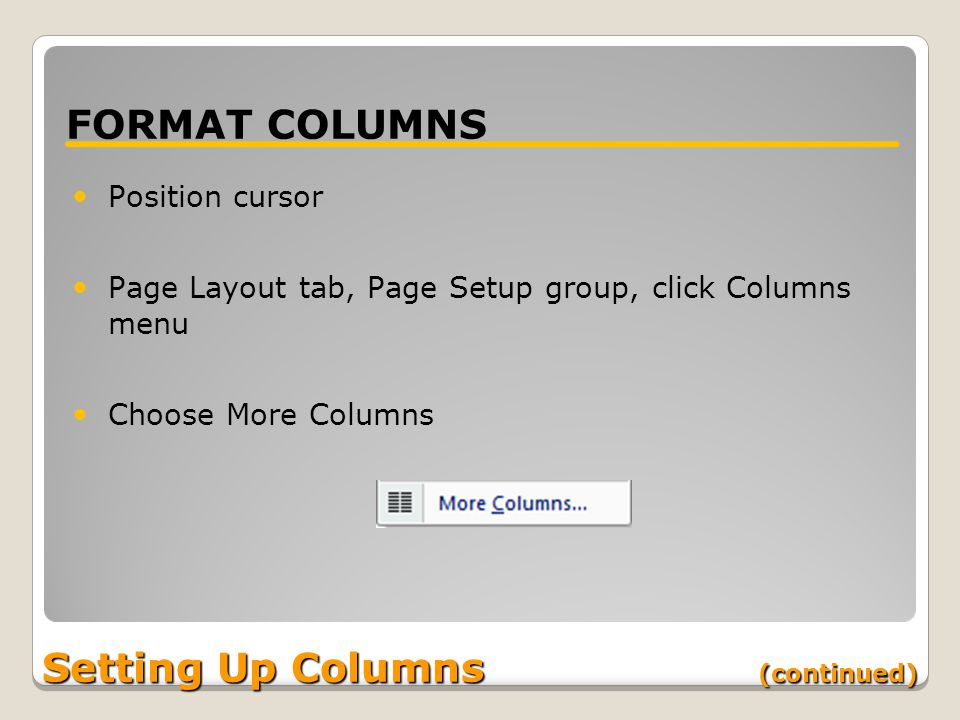 Setting Up Columns (continued) FORMAT COLUMNS Position cursor Page Layout tab, Page Setup group, click Columns menu Choose More Columns