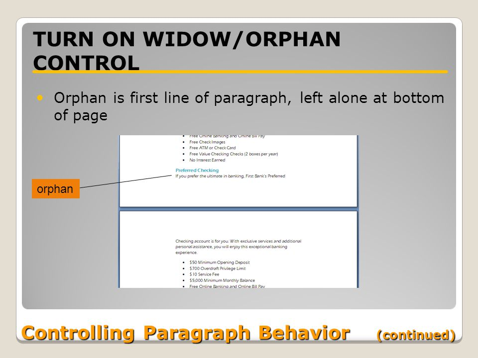 Controlling Paragraph Behavior (continued) TURN ON WIDOW/ORPHAN CONTROL Orphan is first line of paragraph, left alone at bottom of page orphan