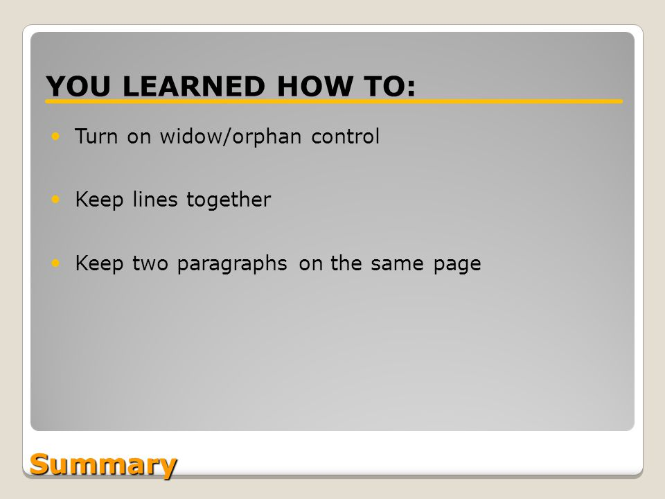 Turn on widow/orphan control Keep lines together Keep two paragraphs on the same page YOU LEARNED HOW TO: Summary