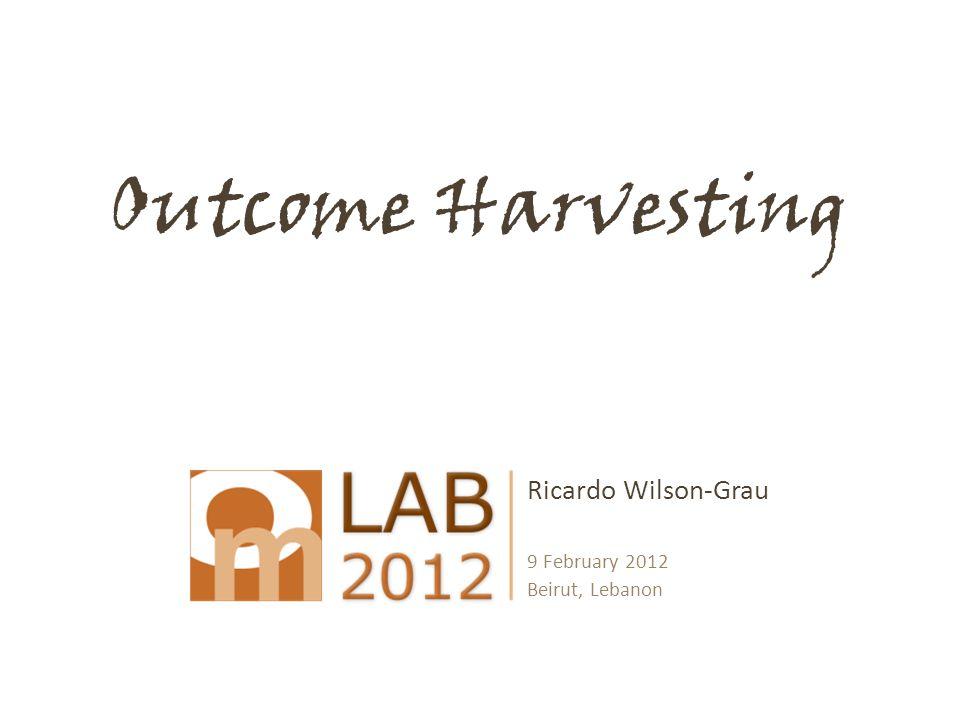 Outcome Harvesting Ricardo Wilson-Grau 9 February 2012 Beirut, Lebanon