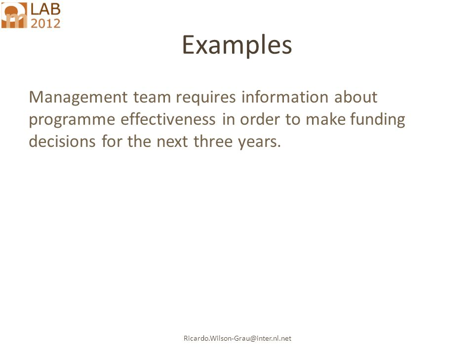Ricardo.Wilson-Grau@inter.nl.net Examples Management team requires information about programme effectiveness in order to make funding decisions for the next three years.