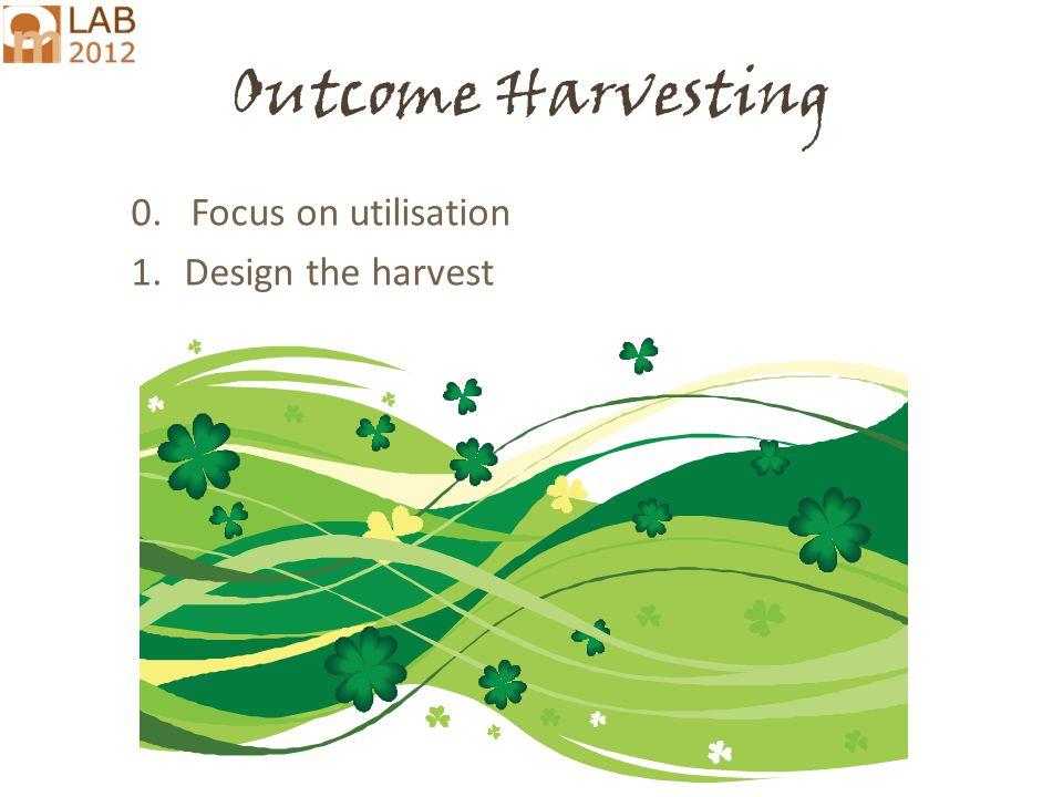 Ricardo.Wilson-Grau@inter.nl.net Outcome Harvesting 0. Focus on utilisation 1.Design the harvest