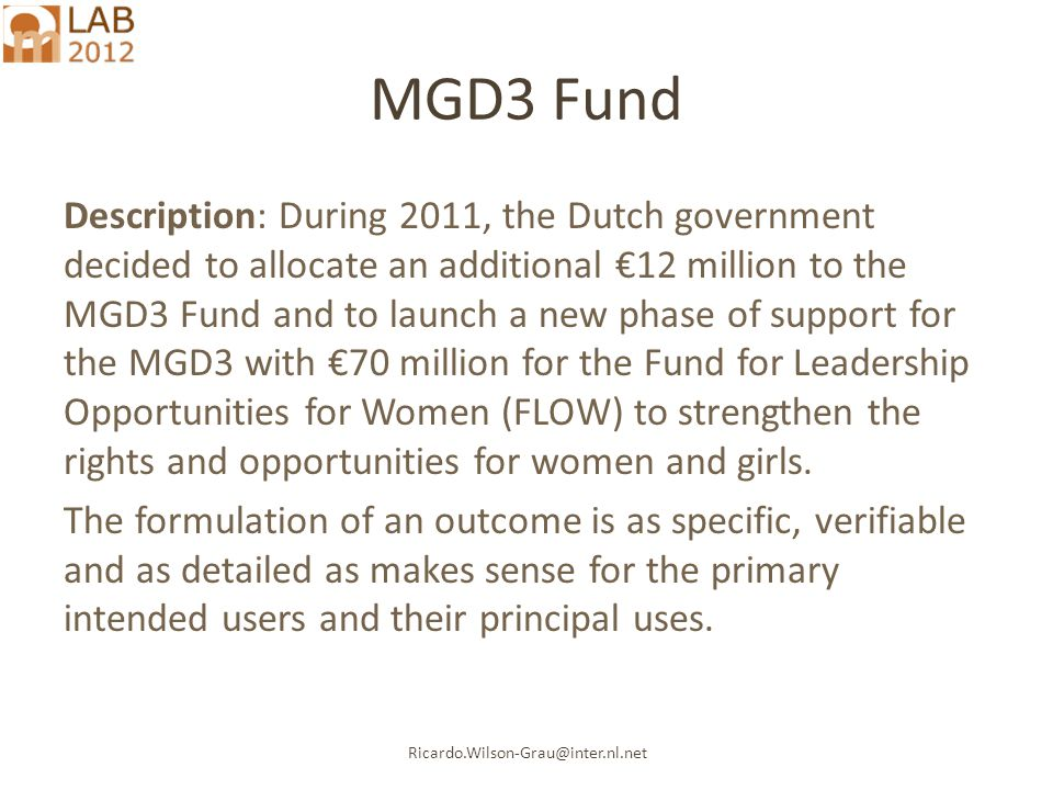 Ricardo.Wilson-Grau@inter.nl.net MGD3 Fund Description: During 2011, the Dutch government decided to allocate an additional €12 million to the MGD3 Fund and to launch a new phase of support for the MGD3 with €70 million for the Fund for Leadership Opportunities for Women (FLOW) to strengthen the rights and opportunities for women and girls.