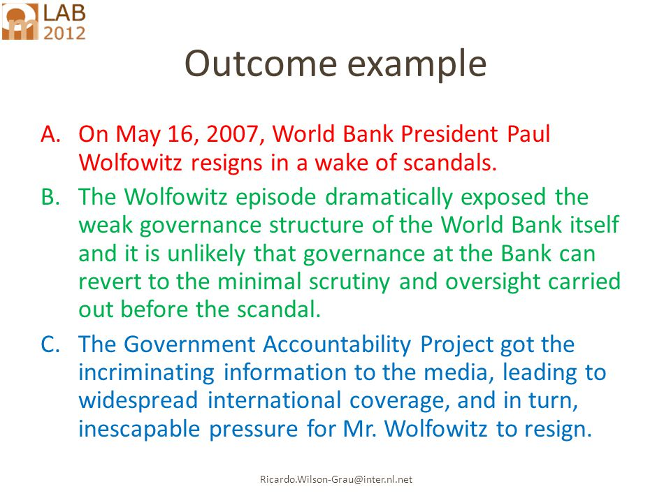 Ricardo.Wilson-Grau@inter.nl.net Outcome example A.On May 16, 2007, World Bank President Paul Wolfowitz resigns in a wake of scandals.