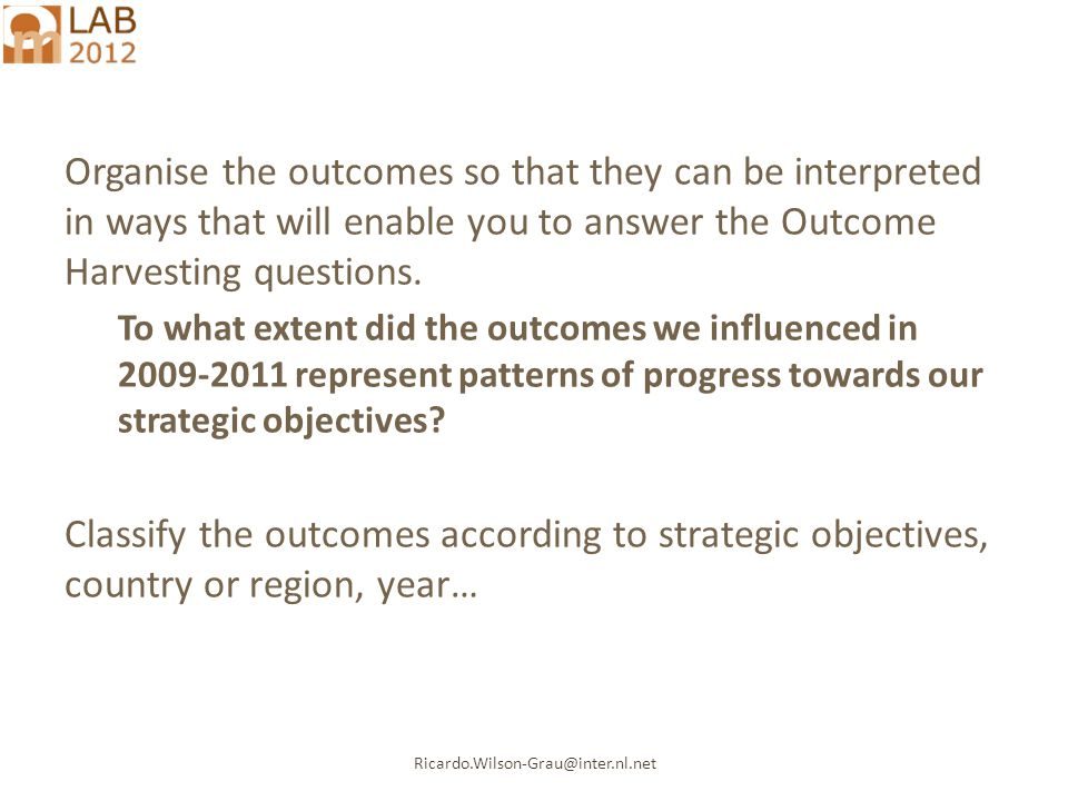 Ricardo.Wilson-Grau@inter.nl.net Organise the outcomes so that they can be interpreted in ways that will enable you to answer the Outcome Harvesting questions.