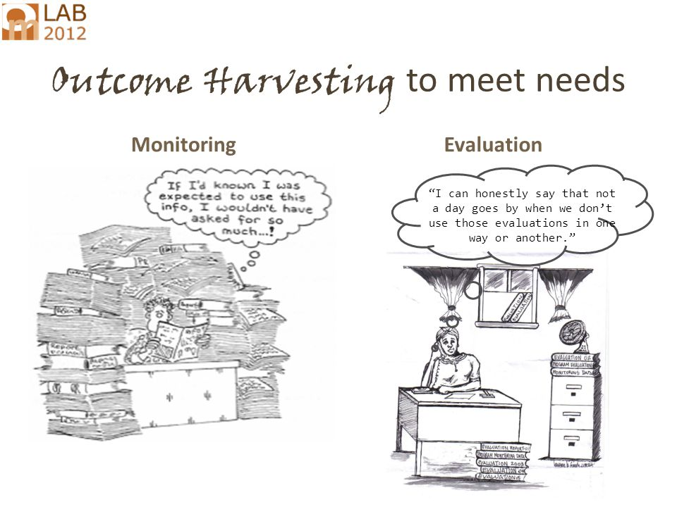Outcome Harvesting to meet needs MonitoringEvaluation I can honestly say that not a day goes by when we don't use those evaluations in one way or another.