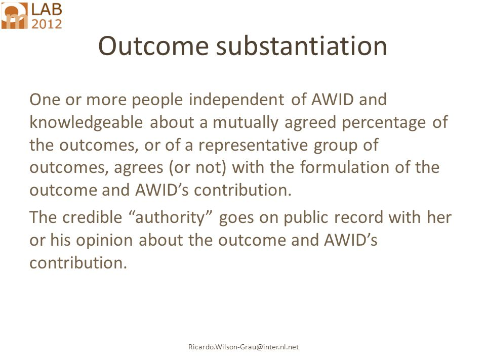 Ricardo.Wilson-Grau@inter.nl.net Outcome substantiation One or more people independent of AWID and knowledgeable about a mutually agreed percentage of the outcomes, or of a representative group of outcomes, agrees (or not) with the formulation of the outcome and AWID's contribution.