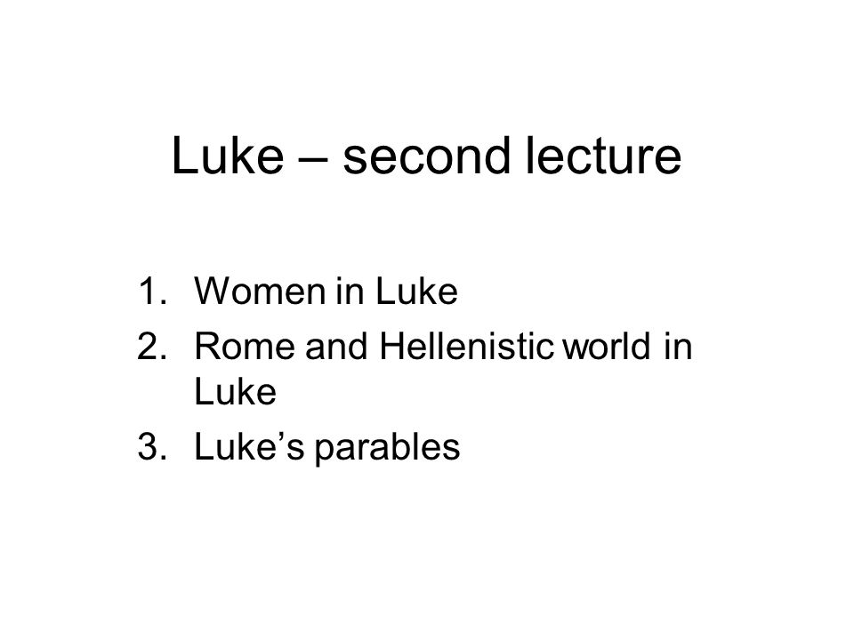 Luke – second lecture 1.Women in Luke 2.Rome and Hellenistic world in Luke 3.Luke's parables