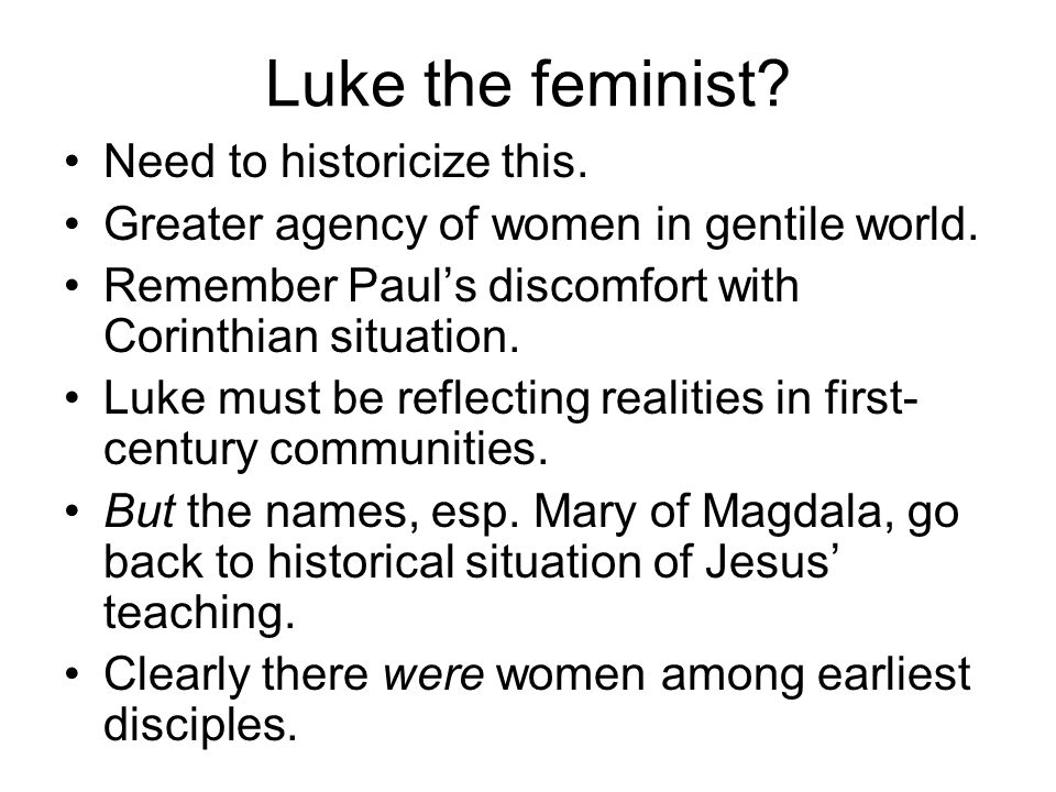 Luke the feminist? Need to historicize this. Greater agency of women in gentile world. Remember Paul's discomfort with Corinthian situation. Luke must