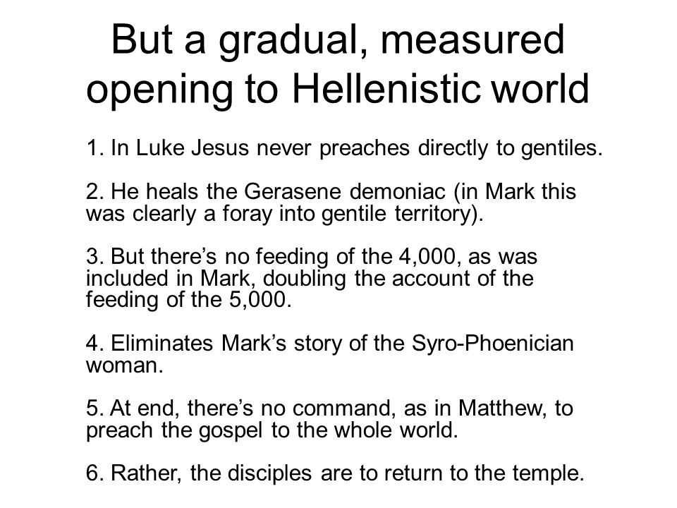 But a gradual, measured opening to Hellenistic world 1. In Luke Jesus never preaches directly to gentiles. 2. He heals the Gerasene demoniac (in Mark