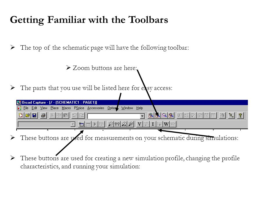Getting Familiar with the Toolbars  The top of the schematic page will have the following toolbar:  Zoom buttons are here:  The parts that you use will be listed here for easy access:  These buttons are used for measurements on your schematic during simulations:  These buttons are used for creating a new simulation profile, changing the profile characteristics, and running your simulation: