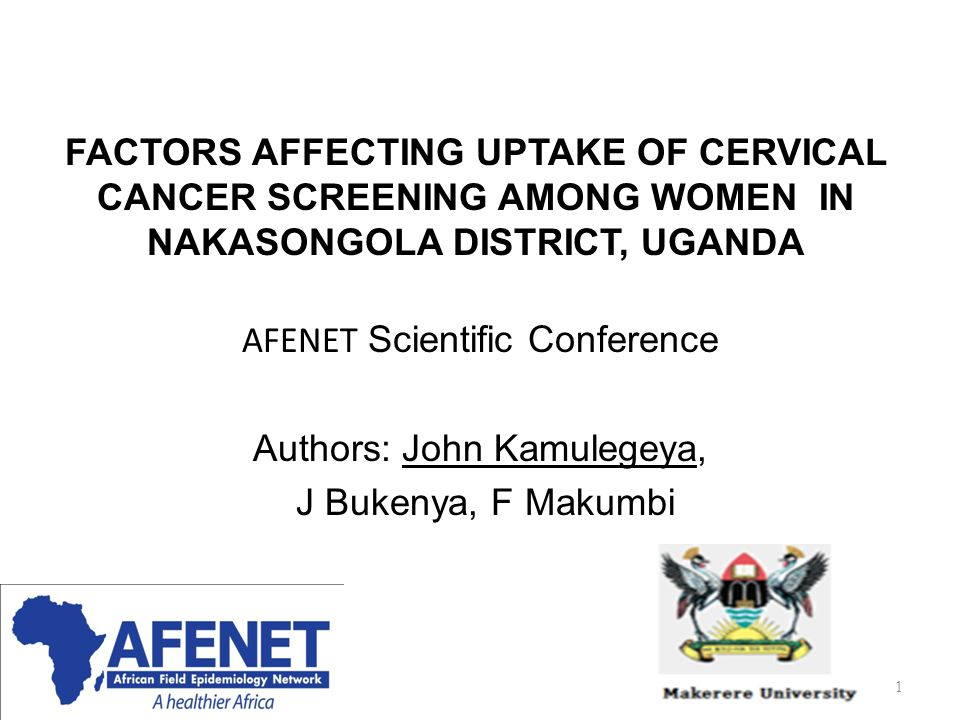 FACTORS AFFECTING UPTAKE OF CERVICAL CANCER SCREENING AMONG WOMEN IN NAKASONGOLA DISTRICT, UGANDA AFENET Scientific Conference Authors: John Kamulegeya, J Bukenya, F Makumbi 1