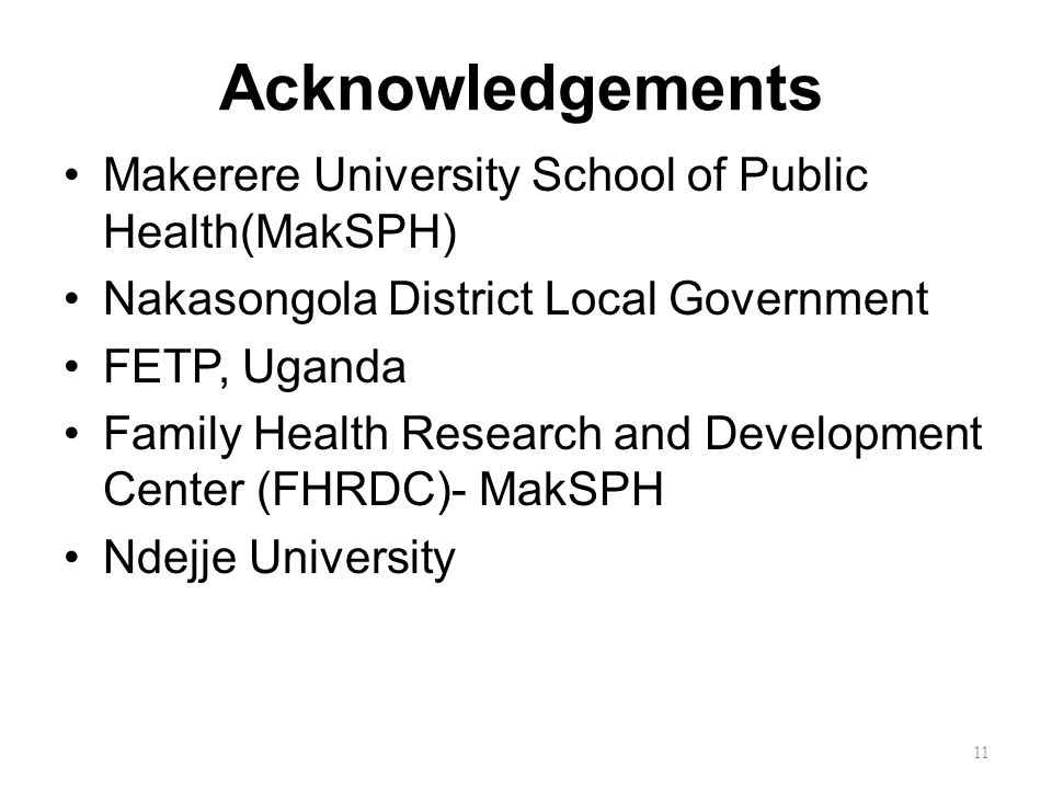 Acknowledgements Makerere University School of Public Health(MakSPH) Nakasongola District Local Government FETP, Uganda Family Health Research and Development Center (FHRDC)- MakSPH Ndejje University 11