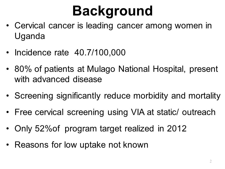 Background Cervical cancer is leading cancer among women in Uganda Incidence rate 40.7/100,000 80% of patients at Mulago National Hospital, present with advanced disease Screening significantly reduce morbidity and mortality Free cervical screening using VIA at static/ outreach Only 52%of program target realized in 2012 Reasons for low uptake not known 2