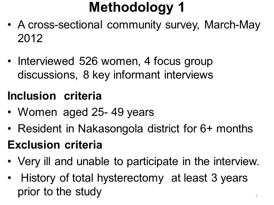Methodology 1 A cross-sectional community survey, March-May 2012 Interviewed 526 women, 4 focus group discussions, 8 key informant interviews Inclusion criteria Women aged 25- 49 years Resident in Nakasongola district for 6+ months Exclusion criteria Very ill and unable to participate in the interview.