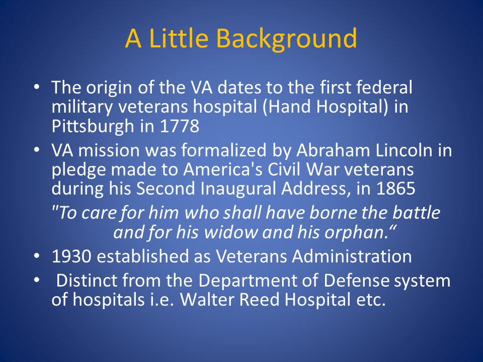 A Little Background The origin of the VA dates to the first federal military veterans hospital (Hand Hospital) in Pittsburgh in 1778 VA mission was fo