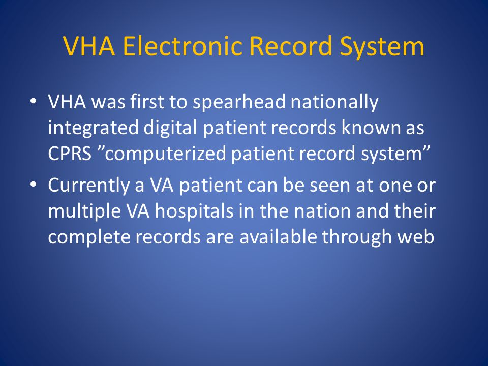 VHA Electronic Record System VHA was first to spearhead nationally integrated digital patient records known as CPRS computerized patient record system Currently a VA patient can be seen at one or multiple VA hospitals in the nation and their complete records are available through web