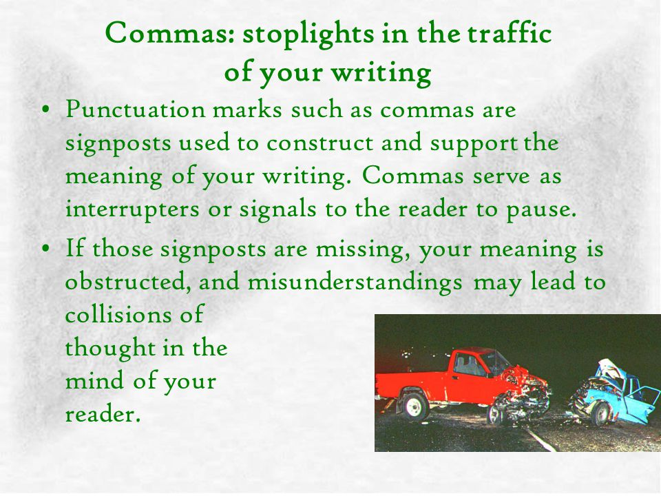 Commas: stoplights in the traffic of your writing Punctuation marks such as commas are signposts used to construct and support the meaning of your wri