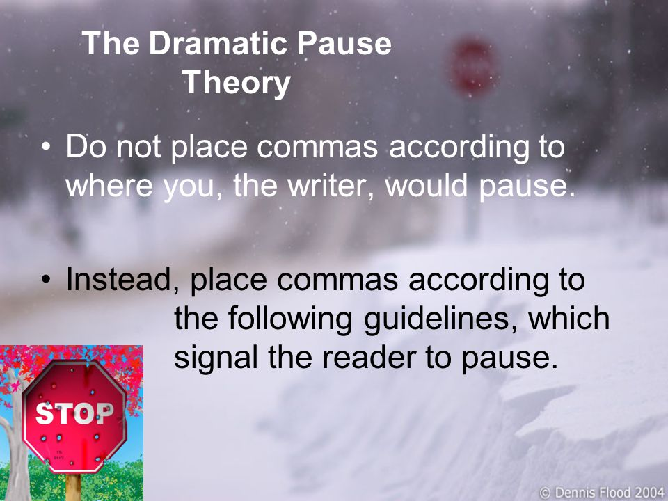 The Dramatic Pause Theory Do not place commas according to where you, the writer, would pause.
