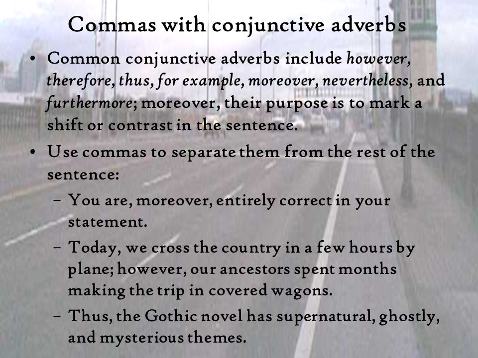 Commas with conjunctive adverbs Common conjunctive adverbs include however, therefore, thus, for example, moreover, nevertheless, and furthermore ; mo