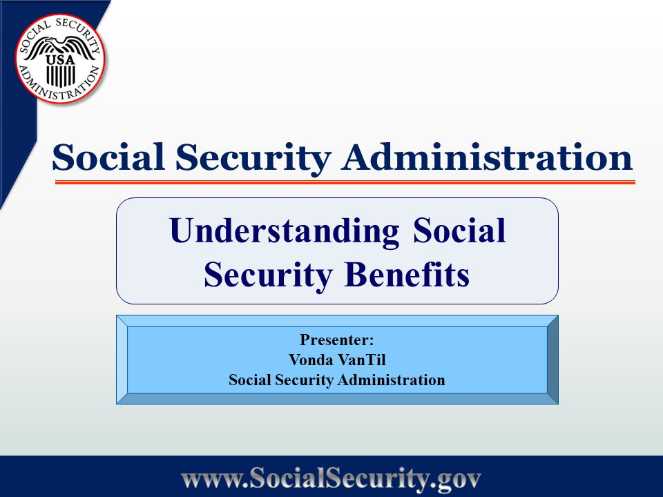 Social Security Administration Understanding Social Security Benefits Presenter: Vonda VanTil Social Security Administration