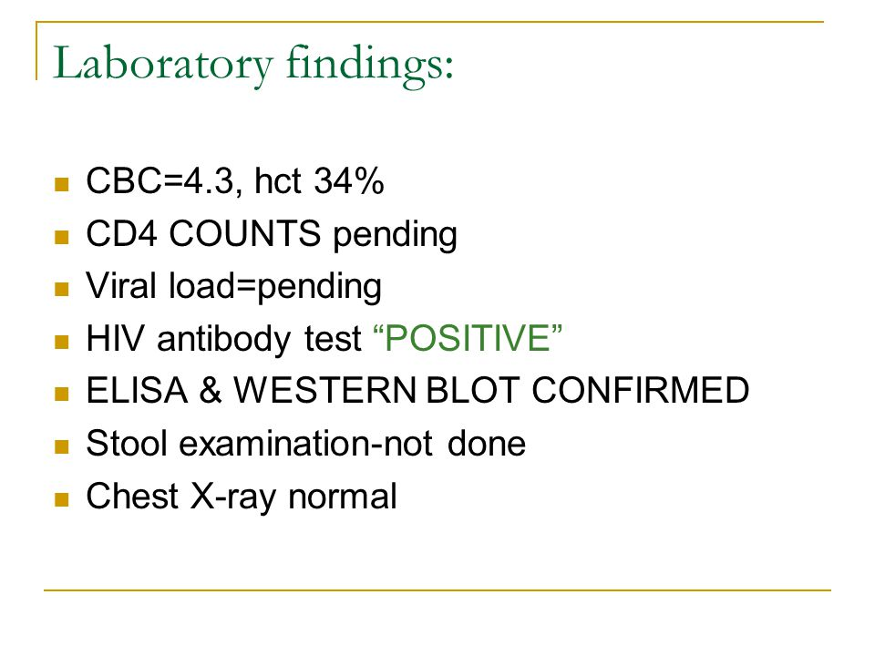 Laboratory findings: CBC=4.3, hct 34% CD4 COUNTS pending Viral load=pending HIV antibody test POSITIVE ELISA & WESTERN BLOT CONFIRMED Stool examination-not done Chest X-ray normal