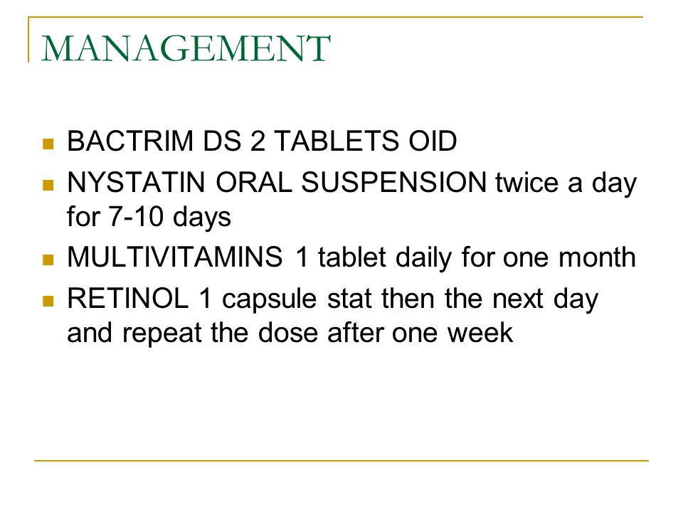 MANAGEMENT BACTRIM DS 2 TABLETS OID NYSTATIN ORAL SUSPENSION twice a day for 7-10 days MULTIVITAMINS 1 tablet daily for one month RETINOL 1 capsule stat then the next day and repeat the dose after one week