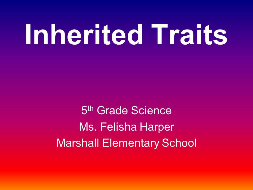 Inherited Traits 5 th Grade Science Ms. Felisha Harper Marshall Elementary School