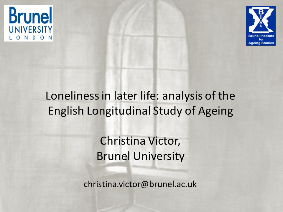Campaign to End Loneliness Seminar December 2013 Loneliness in later life: analysis of the English Longitudinal Study of Ageing Christina Victor, Brunel University christina.victor@brunel.ac.uk
