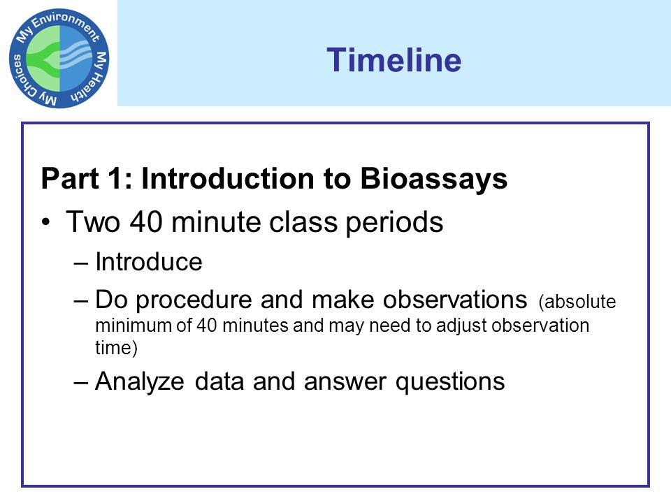 Timeline Part 1: Introduction to Bioassays Two 40 minute class periods –Introduce –Do procedure and make observations (absolute minimum of 40 minutes and may need to adjust observation time) –Analyze data and answer questions