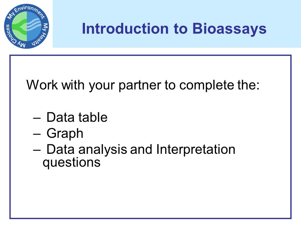 Introduction to Bioassays Work with your partner to complete the: – Data table – Graph – Data analysis and Interpretation questions