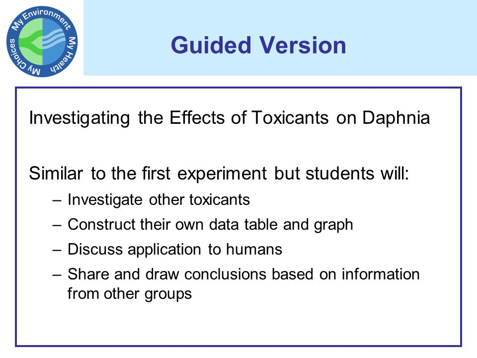 Guided Version Investigating the Effects of Toxicants on Daphnia Similar to the first experiment but students will: –Investigate other toxicants –Construct their own data table and graph –Discuss application to humans –Share and draw conclusions based on information from other groups