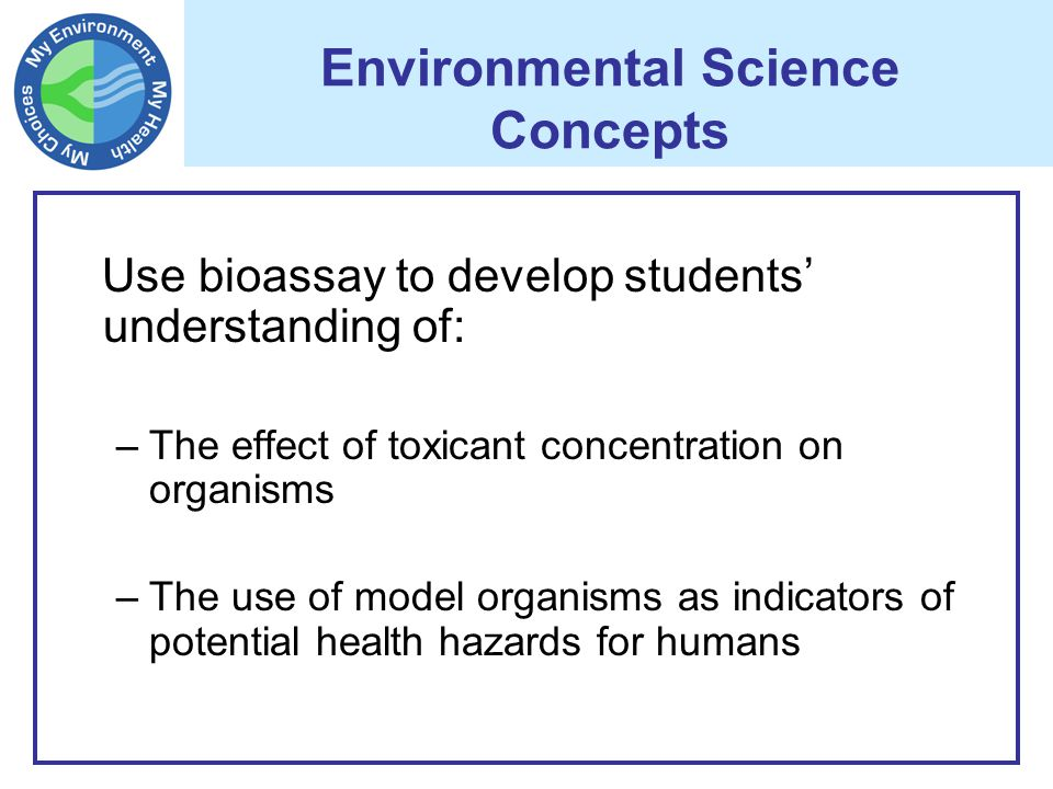 Environmental Science Concepts Use bioassay to develop students' understanding of: –The effect of toxicant concentration on organisms –The use of model organisms as indicators of potential health hazards for humans