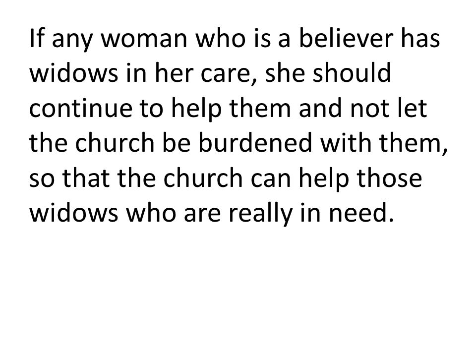 If any woman who is a believer has widows in her care, she should continue to help them and not let the church be burdened with them, so that the chur