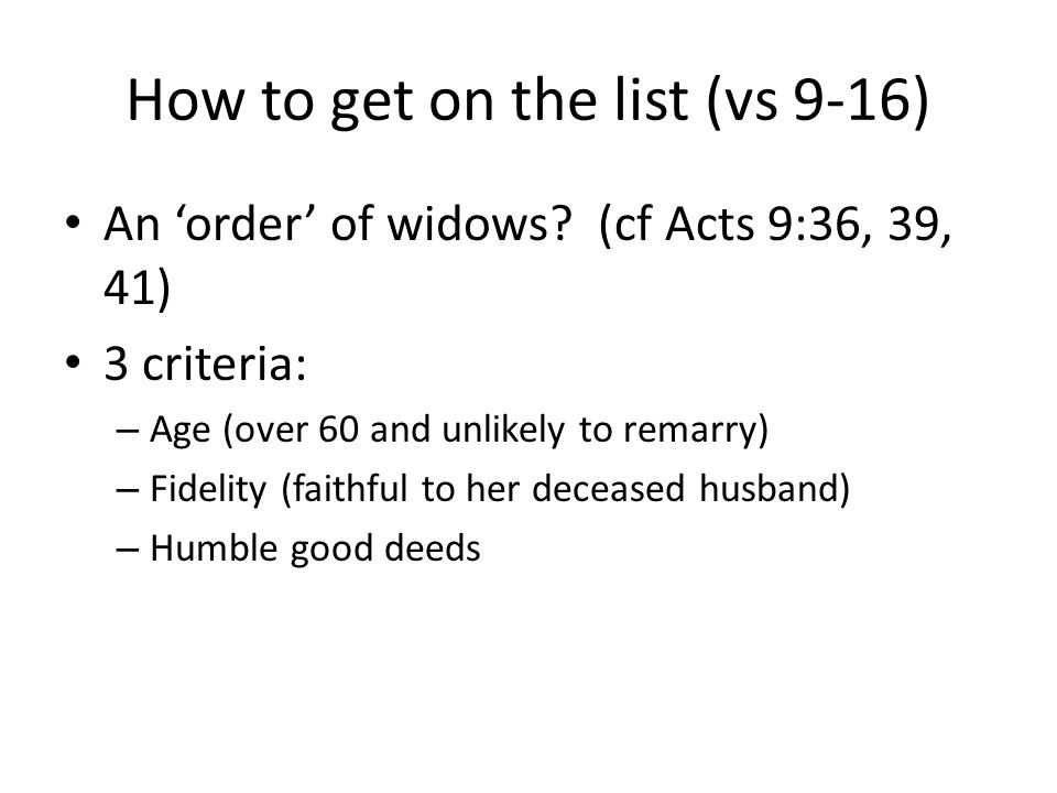 How to get on the list (vs 9-16) An 'order' of widows? (cf Acts 9:36, 39, 41) 3 criteria: – Age (over 60 and unlikely to remarry) – Fidelity (faithful