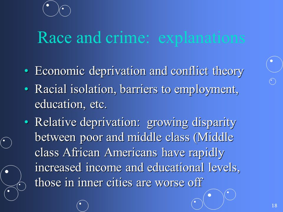18 Race and crime: explanations Economic deprivation and conflict theoryEconomic deprivation and conflict theory Racial isolation, barriers to employm
