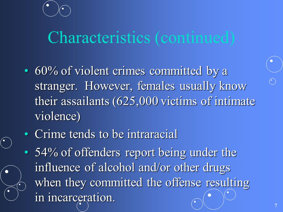 7 Characteristics (continued) 60% of violent crimes committed by a stranger. However, females usually know their assailants (625,000 victims of intima