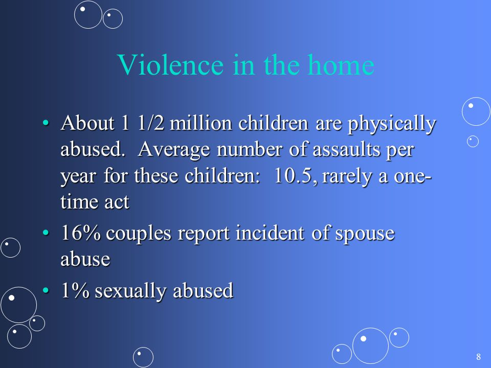 8 Violence in the home About 1 1/2 million children are physically abused. Average number of assaults per year for these children: 10.5, rarely a one-