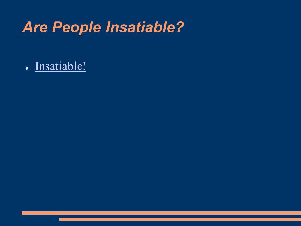 Are People Insatiable? ● Insatiable! Insatiable!