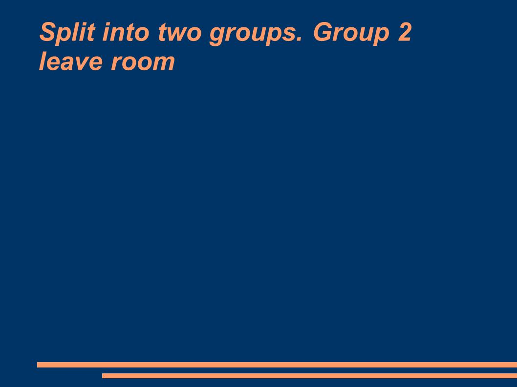 Split into two groups. Group 2 leave room