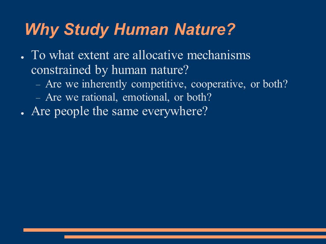 Why Study Human Nature. ● To what extent are allocative mechanisms constrained by human nature.