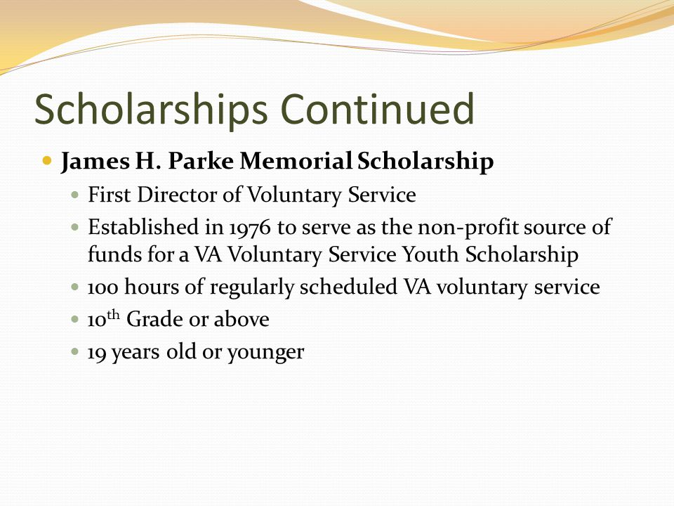 Scholarships Continued James H. Parke Memorial Scholarship First Director of Voluntary Service Established in 1976 to serve as the non-profit source o