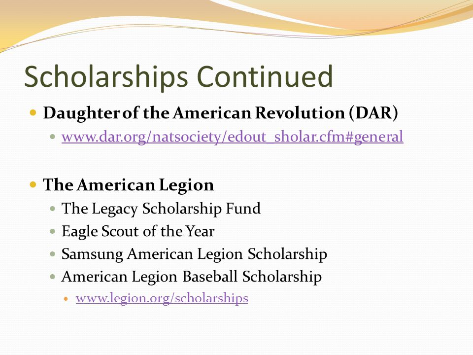 Scholarships Continued Daughter of the American Revolution (DAR)   The American Legion The Legacy Scholarship Fund Eagle Scout of the Year Samsung American Legion Scholarship American Legion Baseball Scholarship