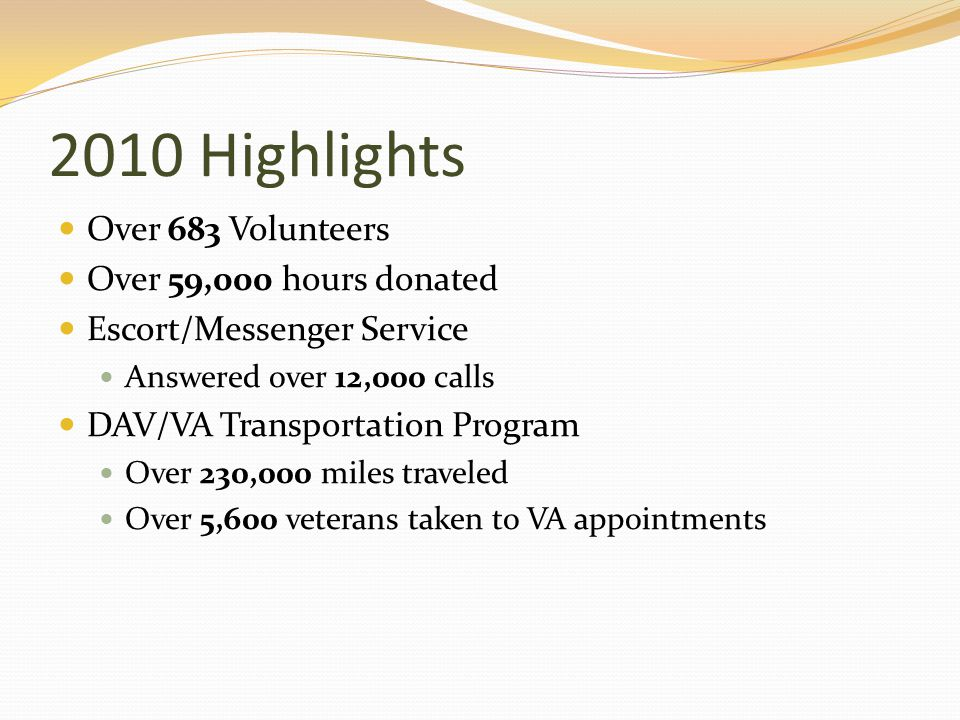 2010 Highlights Over 683 Volunteers Over 59,000 hours donated Escort/Messenger Service Answered over 12,000 calls DAV/VA Transportation Program Over 230,000 miles traveled Over 5,600 veterans taken to VA appointments