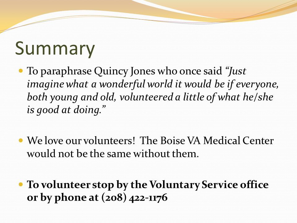 Summary To paraphrase Quincy Jones who once said Just imagine what a wonderful world it would be if everyone, both young and old, volunteered a little of what he/she is good at doing. We love our volunteers.