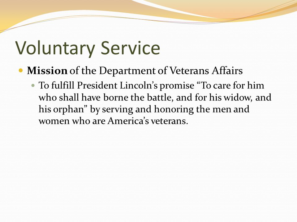 Voluntary Service Mission of the Department of Veterans Affairs To fulfill President Lincoln's promise To care for him who shall have borne the battle, and for his widow, and his orphan by serving and honoring the men and women who are America's veterans.