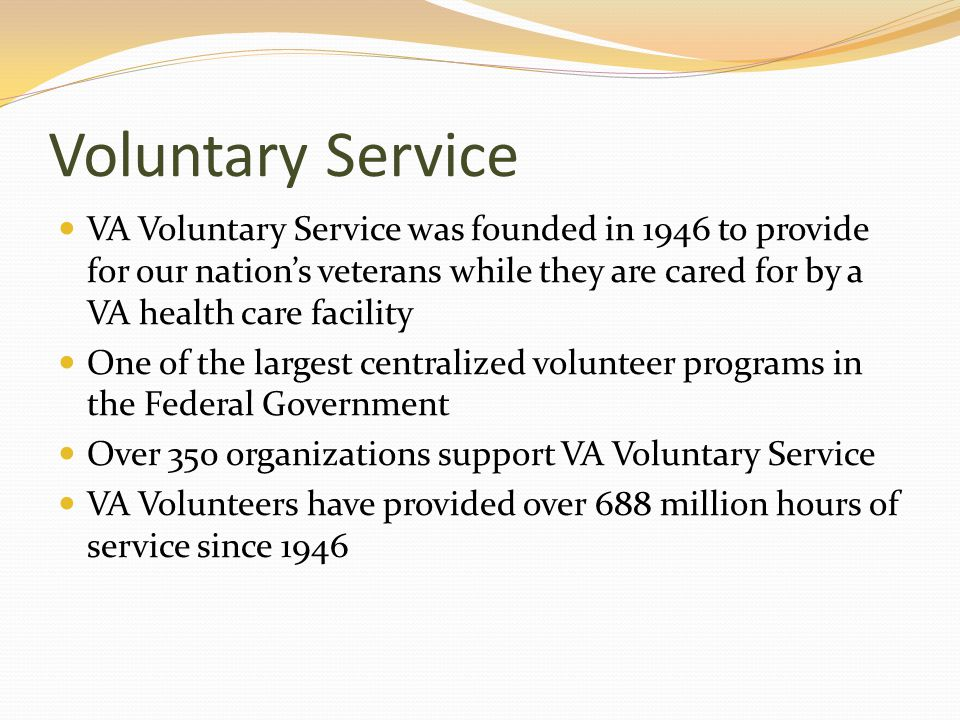 Voluntary Service VA Voluntary Service was founded in 1946 to provide for our nation's veterans while they are cared for by a VA health care facility