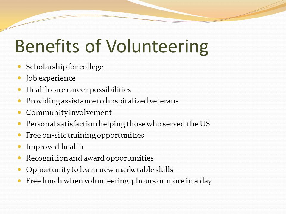 Benefits of Volunteering Scholarship for college Job experience Health care career possibilities Providing assistance to hospitalized veterans Community involvement Personal satisfaction helping those who served the US Free on-site training opportunities Improved health Recognition and award opportunities Opportunity to learn new marketable skills Free lunch when volunteering 4 hours or more in a day
