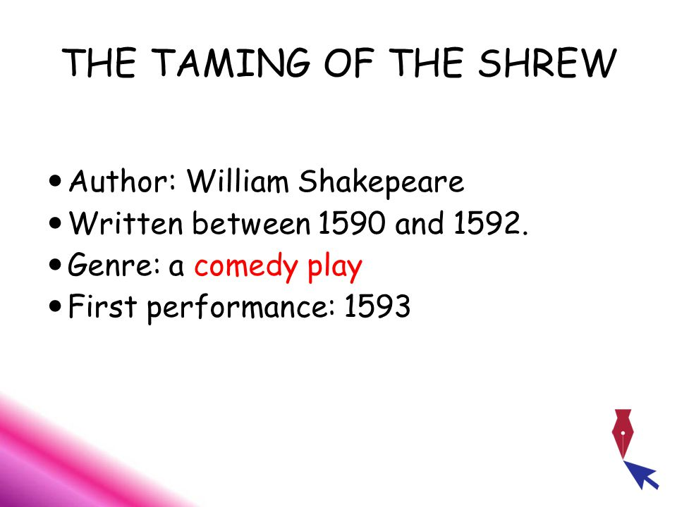 THE TAMING OF THE SHREW Author: William Shakepeare Written between 1590 and 1592.